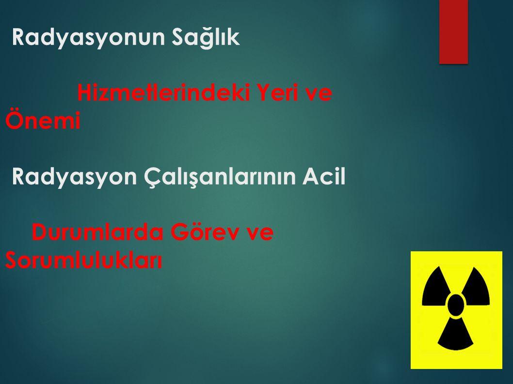 Radyasyonun Sağlık Hizmetlerindeki Yeri ve Önemi Radyasyon Çalışanlarının Acil Durumlarda Görev ve Sorumlulukları