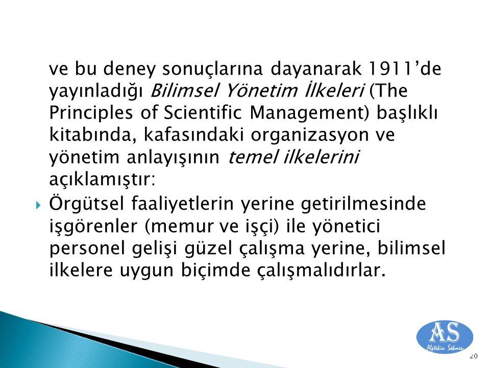 ve bu deney sonuçlarına dayanarak 1911'de yayınladığı Bilimsel Yönetim İlkeleri (The Principles of Scientific Management) başlıklı kitabında, kafasındaki organizasyon ve yönetim anlayışının temel ilkelerini açıklamıştır: