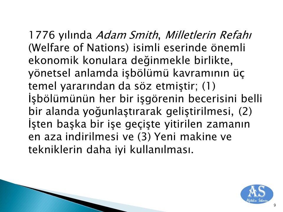 1776 yılında Adam Smith, Milletlerin Refahı (Welfare of Nations) isimli eserinde önemli ekonomik konulara değinmekle birlikte, yönetsel anlamda işbölümü kavramının üç temel yararından da söz etmiştir; (1) İşbölümünün her bir işgörenin becerisini belli bir alanda yoğunlaştırarak geliştirilmesi, (2) İşten başka bir işe geçişte yitirilen zamanın en aza indirilmesi ve (3) Yeni makine ve tekniklerin daha iyi kullanılması.