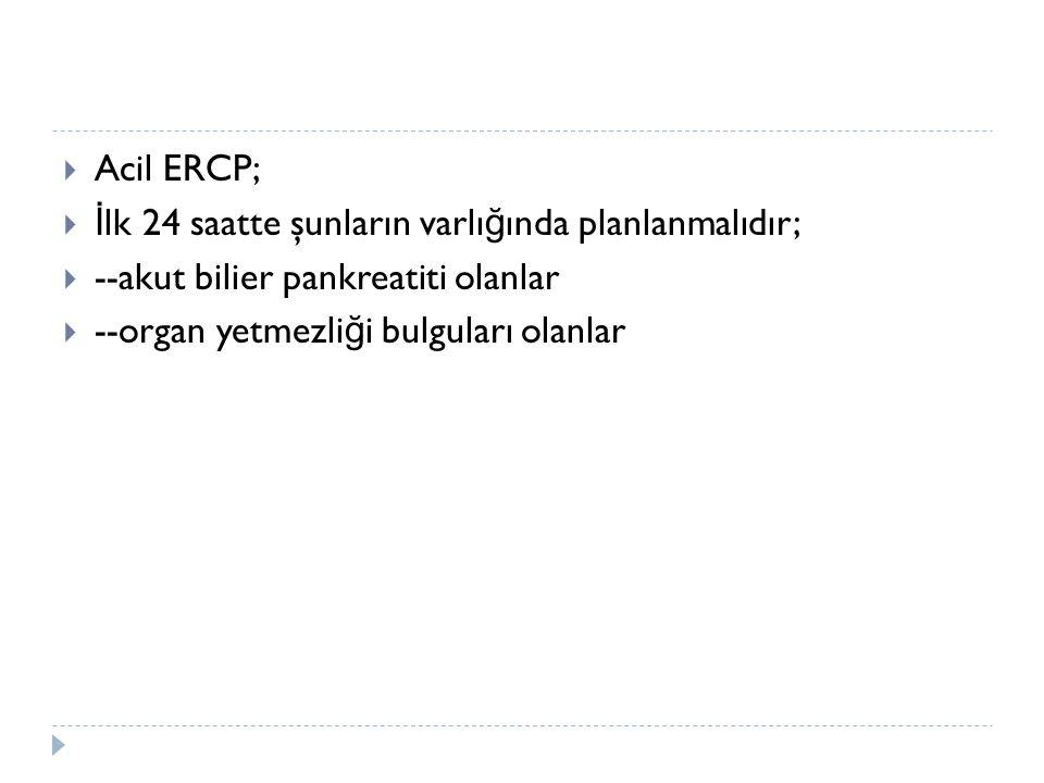 Acil ERCP; İlk 24 saatte şunların varlığında planlanmalıdır; --akut bilier pankreatiti olanlar.
