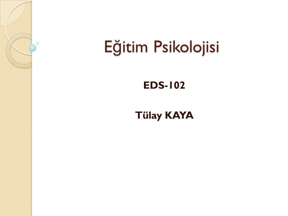 Eğitim Psikolojisi EDS-102 Tülay KAYA