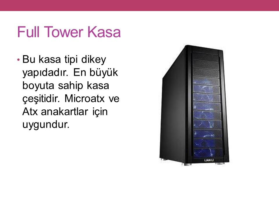 Full Tower Kasa Bu kasa tipi dikey yapıdadır. En büyük boyuta sahip kasa çeşitidir.