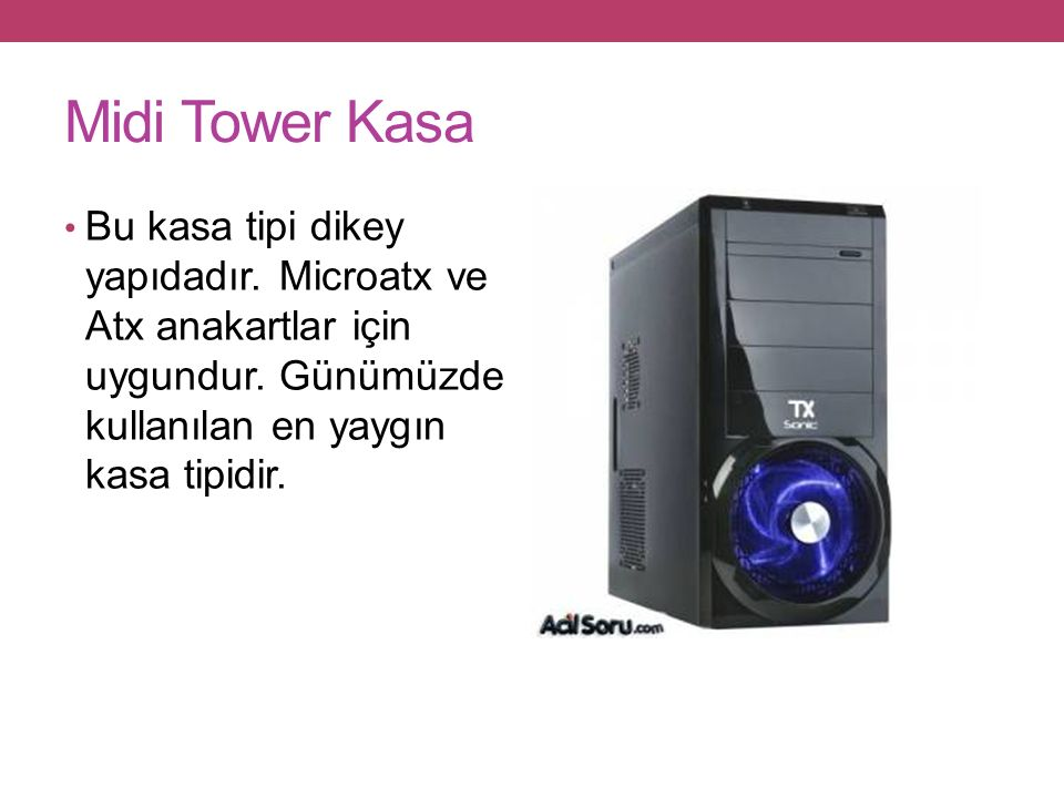 Midi Tower Kasa Bu kasa tipi dikey yapıdadır. Microatx ve Atx anakartlar için uygundur.