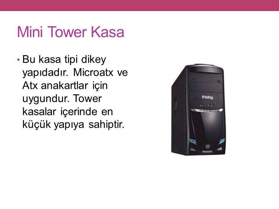 Mini Tower Kasa Bu kasa tipi dikey yapıdadır. Microatx ve Atx anakartlar için uygundur.