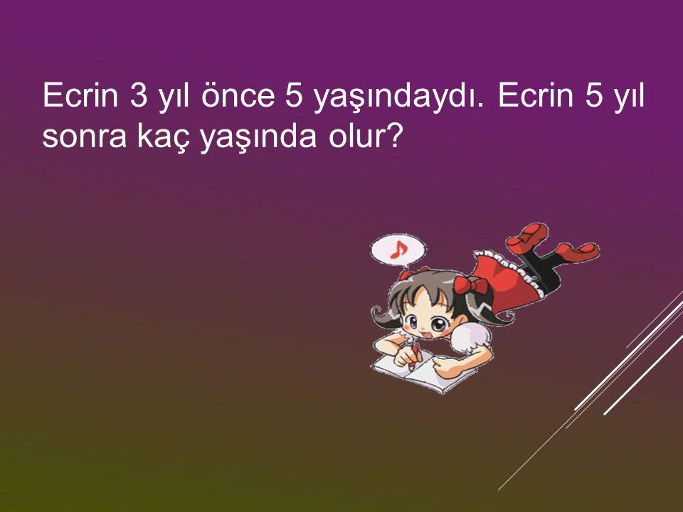 Ecrin 3 yıl önce 5 yaşındaydı. Ecrin 5 yıl sonra kaç yaşında olur