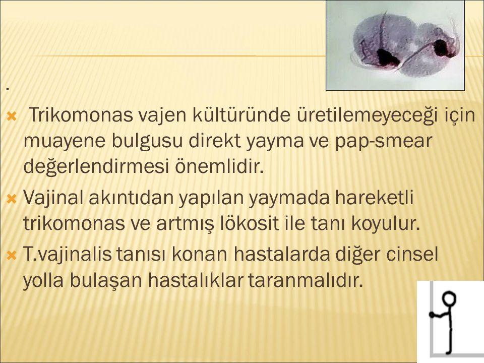. Trikomonas vajen kültüründe üretilemeyeceği için muayene bulgusu direkt yayma ve pap-smear değerlendirmesi önemlidir.
