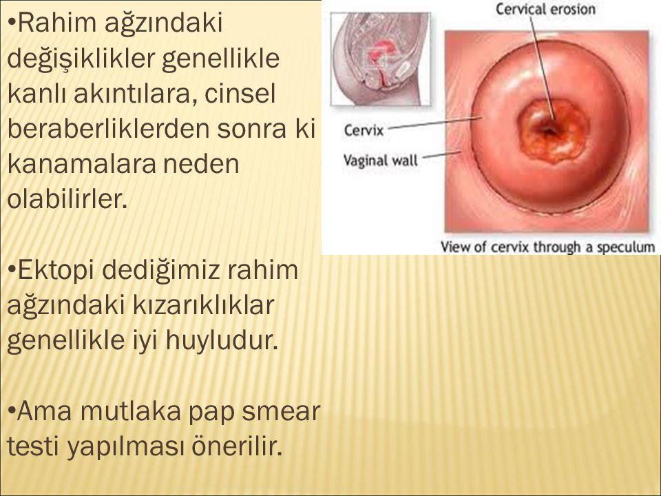 Rahim ağzındaki değişiklikler genellikle kanlı akıntılara, cinsel beraberliklerden sonra ki kanamalara neden olabilirler.
