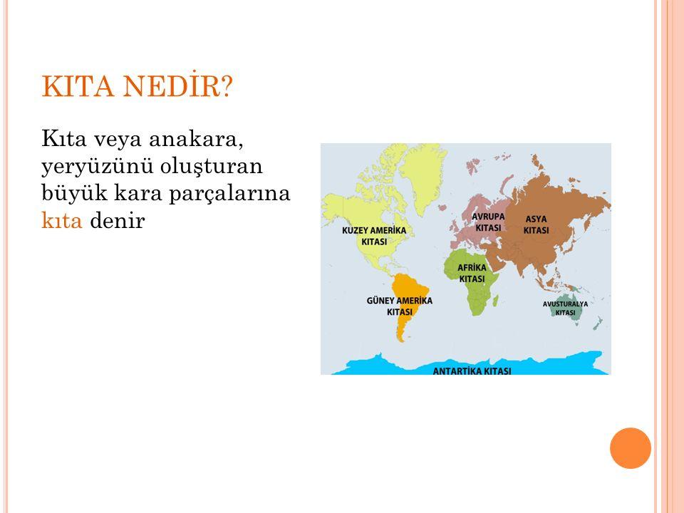 KITA NEDİR Kıta veya anakara, yeryüzünü oluşturan büyük kara parçalarına kıta denir