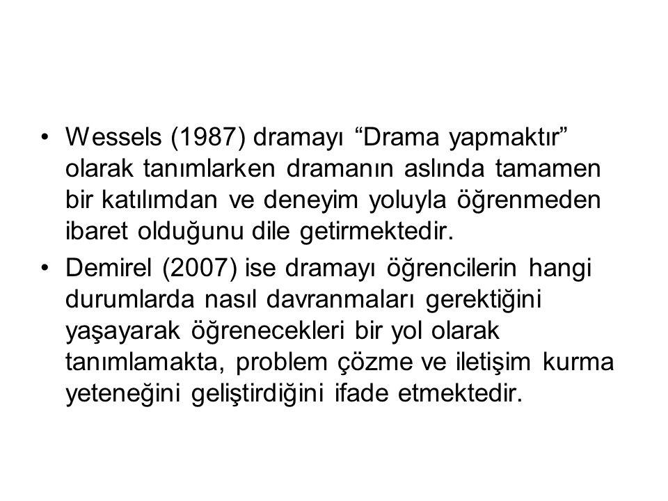 Wessels (1987) dramayı Drama yapmaktır olarak tanımlarken dramanın aslında tamamen bir katılımdan ve deneyim yoluyla öğrenmeden ibaret olduğunu dile getirmektedir.