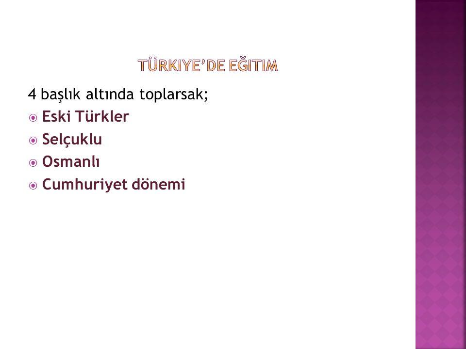Türkiye'de eğitim 4 başlık altında toplarsak; Eski Türkler Selçuklu Osmanlı Cumhuriyet dönemi