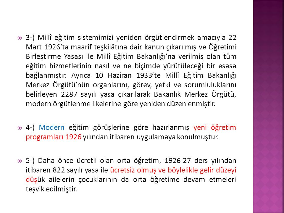 3-) Millî eğitim sistemimizi yeniden örgütlendirmek amacıyla 22 Mart 1926'ta maarif teşkilâtına dair kanun çıkarılmış ve Öğretimi Birleştirme Yasası ile Millî Eğitim Bakanlığı'na verilmiş olan tüm eğitim hizmetlerinin nasıl ve ne biçimde yürütüleceği bir esasa bağlanmıştır. Ayrıca 10 Haziran 1933'te Millî Eğitim Bakanlığı Merkez Örgütü'nün organlarını, görev, yetki ve sorumluluklarını belirleyen 2287 sayılı yasa çıkarılarak Bakanlık Merkez Örgütü, modern örgütlenme ilkelerine göre yeniden düzenlenmiştir.
