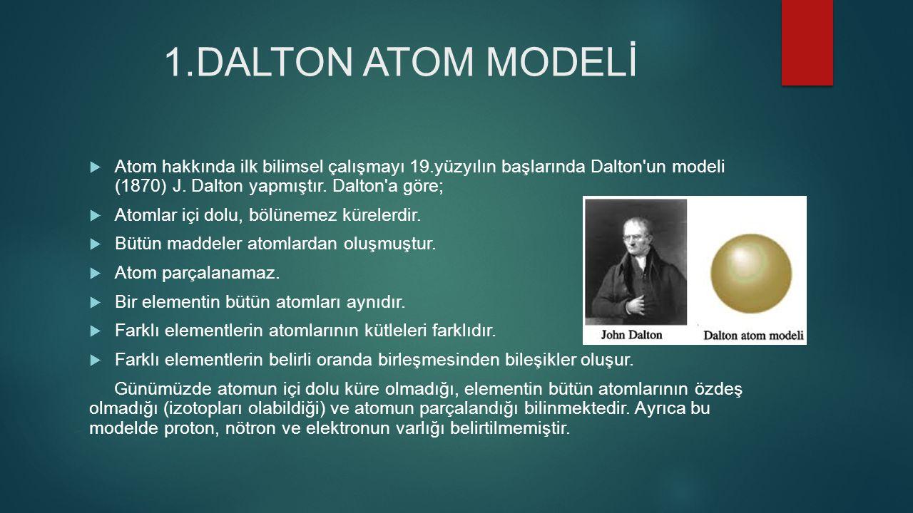 1.DALTON ATOM MODELİ Atom hakkında ilk bilimsel çalışmayı 19.yüzyılın başlarında Dalton un modeli (1870) J. Dalton yapmıştır. Dalton a göre;