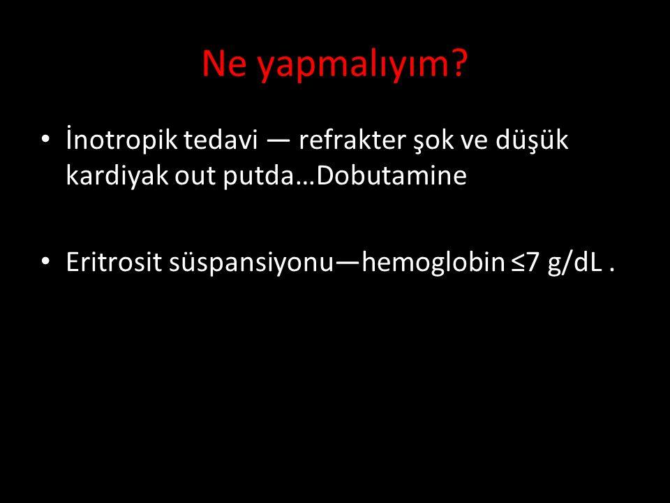 Ne yapmalıyım İnotropik tedavi — refrakter şok ve düşük kardiyak out putda…Dobutamine. Eritrosit süspansiyonu—hemoglobin ≤7 g/dL .