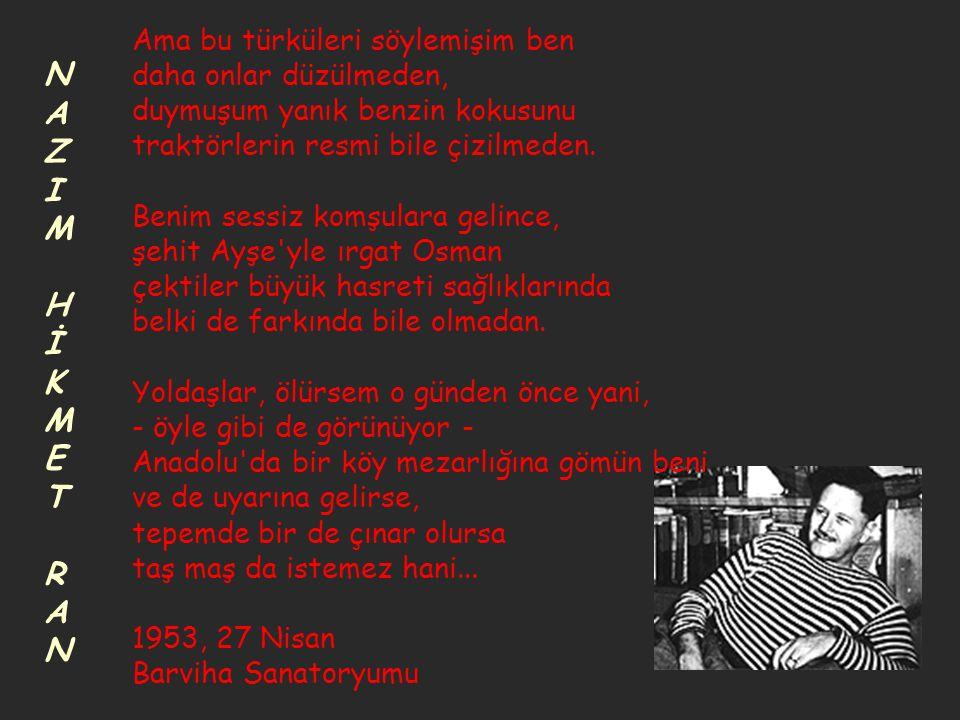 Ama bu türküleri söylemişim ben daha onlar düzülmeden, duymuşum yanık benzin kokusunu traktörlerin resmi bile çizilmeden. Benim sessiz komşulara gelince, şehit Ayşe yle ırgat Osman çektiler büyük hasreti sağlıklarında belki de farkında bile olmadan. Yoldaşlar, ölürsem o günden önce yani, - öyle gibi de görünüyor - Anadolu da bir köy mezarlığına gömün beni ve de uyarına gelirse, tepemde bir de çınar olursa taş maş da istemez hani... 1953, 27 Nisan Barviha Sanatoryumu