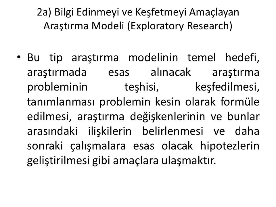 2a) Bilgi Edinmeyi ve Keşfetmeyi Amaçlayan Araştırma Modeli (Exploratory Research)