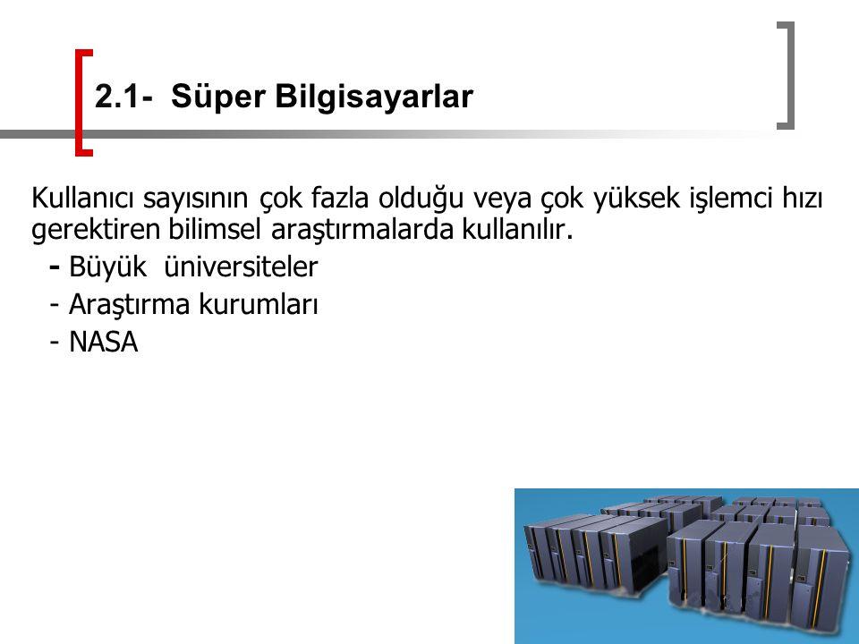 2.1- Süper Bilgisayarlar Kullanıcı sayısının çok fazla olduğu veya çok yüksek işlemci hızı gerektiren bilimsel araştırmalarda kullanılır.