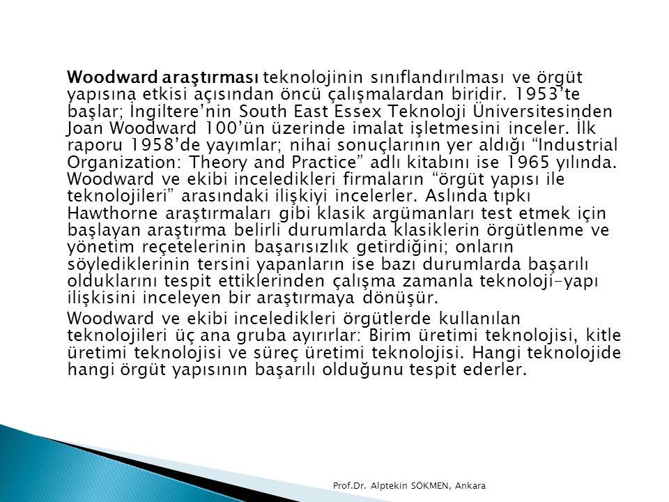 Woodward araştırması teknolojinin sınıflandırılması ve örgüt yapısına etkisi açısından öncü çalışmalardan biridir. 1953'te başlar; İngiltere'nin South East Essex Teknoloji Üniversitesinden Joan Woodward 100'ün üzerinde imalat işletmesini inceler. İlk raporu 1958'de yayımlar; nihai sonuçlarının yer aldığı Industrial Organization: Theory and Practice adlı kitabını ise 1965 yılında. Woodward ve ekibi inceledikleri firmaların örgüt yapısı ile teknolojileri arasındaki ilişkiyi incelerler. Aslında tıpkı Hawthorne araştırmaları gibi klasik argümanları test etmek için başlayan araştırma belirli durumlarda klasiklerin örgütlenme ve yönetim reçetelerinin başarısızlık getirdiğini; onların söylediklerinin tersini yapanların ise bazı durumlarda başarılı olduklarını tespit ettiklerinden çalışma zamanla teknoloji-yapı ilişkisini inceleyen bir araştırmaya dönüşür.