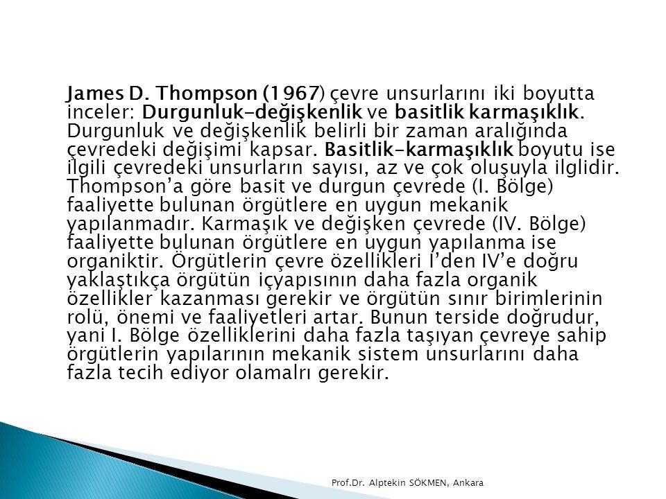 James D. Thompson (1967) çevre unsurlarını iki boyutta inceler: Durgunluk-değişkenlik ve basitlik karmaşıklık. Durgunluk ve değişkenlik belirli bir zaman aralığında çevredeki değişimi kapsar. Basitlik-karmaşıklık boyutu ise ilgili çevredeki unsurların sayısı, az ve çok oluşuyla ilglidir. Thompson'a göre basit ve durgun çevrede (I. Bölge) faaliyette bulunan örgütlere en uygun mekanik yapılanmadır. Karmaşık ve değişken çevrede (IV. Bölge) faaliyette bulunan örgütlere en uygun yapılanma ise organiktir. Örgütlerin çevre özellikleri I'den IV'e doğru yaklaştıkça örgütün içyapısının daha fazla organik özellikler kazanması gerekir ve örgütün sınır birimlerinin rolü, önemi ve faaliyetleri artar. Bunun terside doğrudur, yani I. Bölge özelliklerini daha fazla taşıyan çevreye sahip örgütlerin yapılarının mekanik sistem unsurlarını daha fazla tecih ediyor olamalrı gerekir.