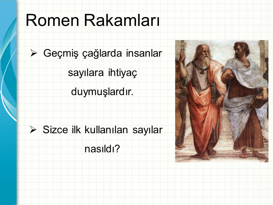 Romen Rakamları Geçmiş çağlarda insanlar sayılara ihtiyaç duymuşlardır. Sizce ilk kullanılan sayılar nasıldı