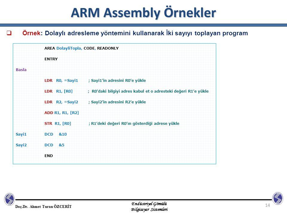 ARM Assembly Örnekler Örnek: Dolaylı adresleme yöntemini kullanarak İki sayıyı toplayan program. AREA DolayliTopla, CODE, READONLY.
