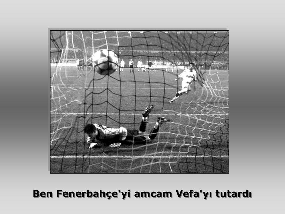 Ben Fenerbahçe yi amcam Vefa yı tutardı