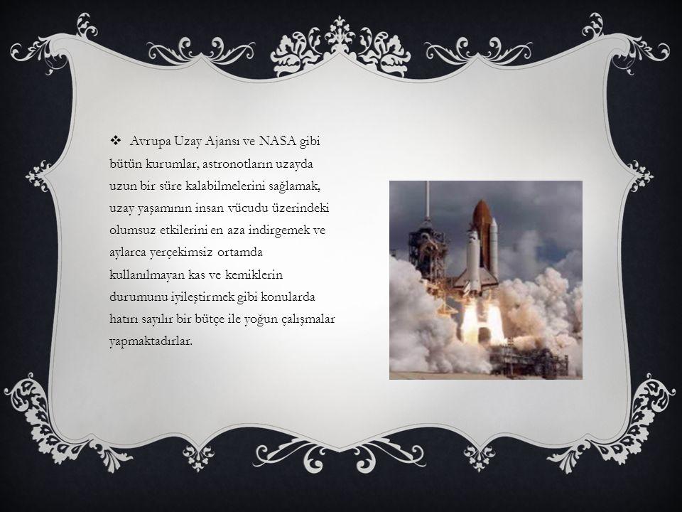 Avrupa Uzay Ajansı ve NASA gibi bütün kurumlar, astronotların uzayda uzun bir süre kalabilmelerini sağlamak, uzay yaşamının insan vücudu üzerindeki olumsuz etkilerini en aza indirgemek ve aylarca yerçekimsiz ortamda kullanılmayan kas ve kemiklerin durumunu iyileştirmek gibi konularda hatırı sayılır bir bütçe ile yoğun çalışmalar yapmaktadırlar.