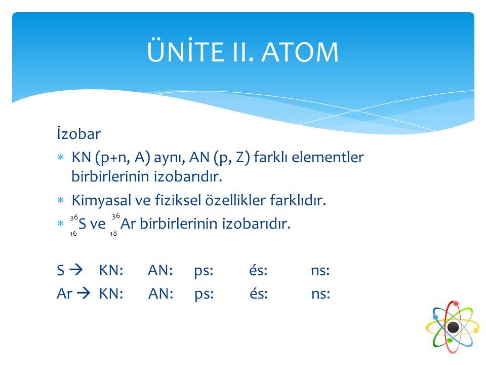 ÜNİTE II. ATOM İzobar. KN (p+n, A) aynı, AN (p, Z) farklı elementler birbirlerinin izobarıdır. Kimyasal ve fiziksel özellikler farklıdır.