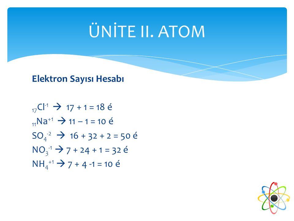 ÜNİTE II. ATOM Elektron Sayısı Hesabı 17Cl-1  17 + 1 = 18 é