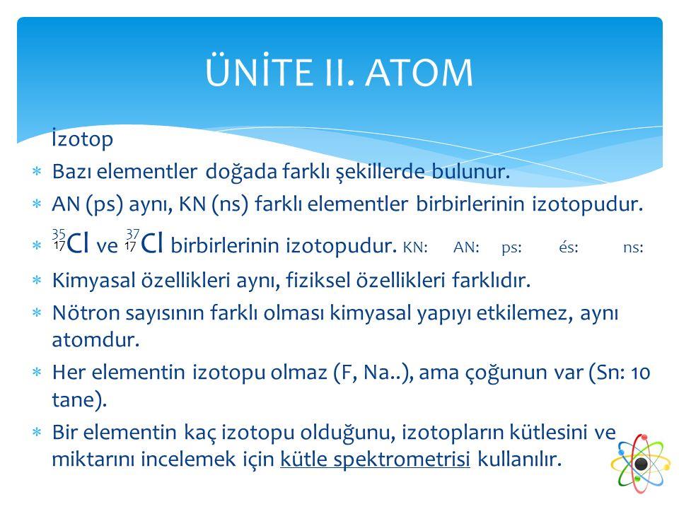 ÜNİTE II. ATOM İzotop. Bazı elementler doğada farklı şekillerde bulunur. AN (ps) aynı, KN (ns) farklı elementler birbirlerinin izotopudur.