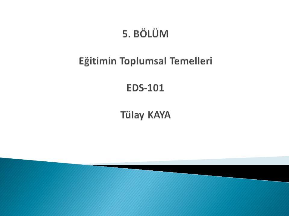 5. BÖLÜM Eğitimin Toplumsal Temelleri EDS-101 Tülay KAYA