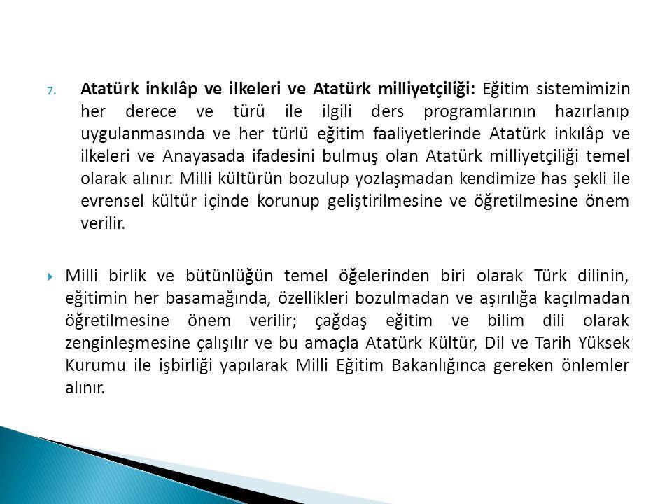 Atatürk inkılâp ve ilkeleri ve Atatürk milliyetçiliği: Eğitim sistemimizin her derece ve türü ile ilgili ders programlarının hazırlanıp uygulanmasında ve her türlü eğitim faaliyetlerinde Atatürk inkılâp ve ilkeleri ve Anayasada ifadesini bulmuş olan Atatürk milliyetçiliği temel olarak alınır. Milli kültürün bozulup yozlaşmadan kendimize has şekli ile evrensel kültür içinde korunup geliştirilmesine ve öğretilmesine önem verilir.