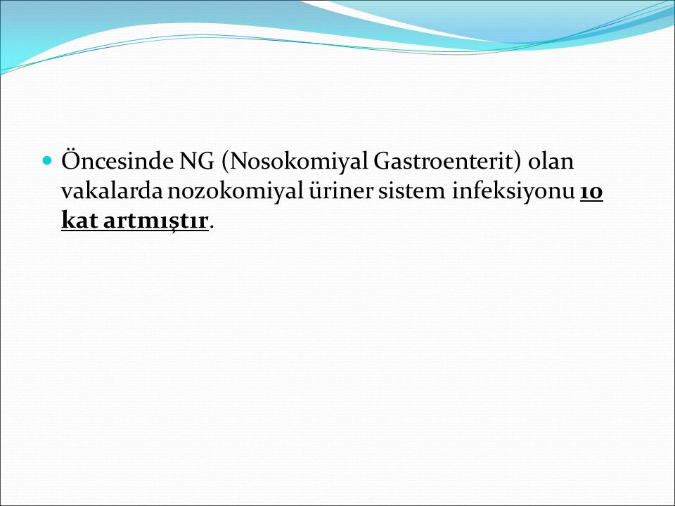 Öncesinde NG (Nosokomiyal Gastroenterit) olan vakalarda nozokomiyal üriner sistem infeksiyonu 10 kat artmıştır.