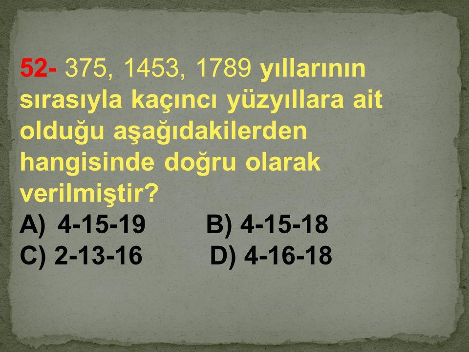 52- 375, 1453, 1789 yıllarının sırasıyla kaçıncı yüzyıllara ait olduğu aşağıdakilerden hangisinde doğru olarak verilmiştir