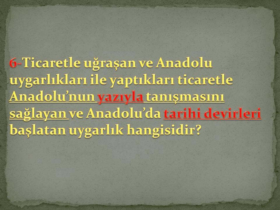 6-Ticaretle uğraşan ve Anadolu uygarlıkları ile yaptıkları ticaretle Anadolu'nun yazıyla tanışmasını sağlayan ve Anadolu'da tarihi devirleri başlatan uygarlık hangisidir