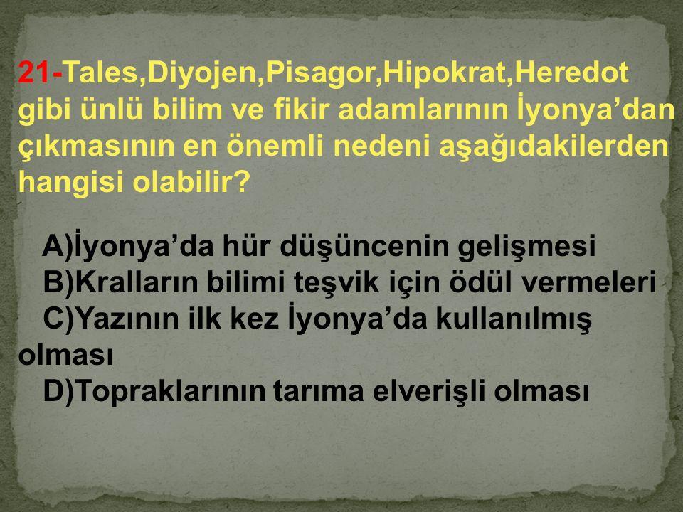 21-Tales,Diyojen,Pisagor,Hipokrat,Heredot gibi ünlü bilim ve fikir adamlarının İyonya'dan çıkmasının en önemli nedeni aşağıdakilerden hangisi olabilir