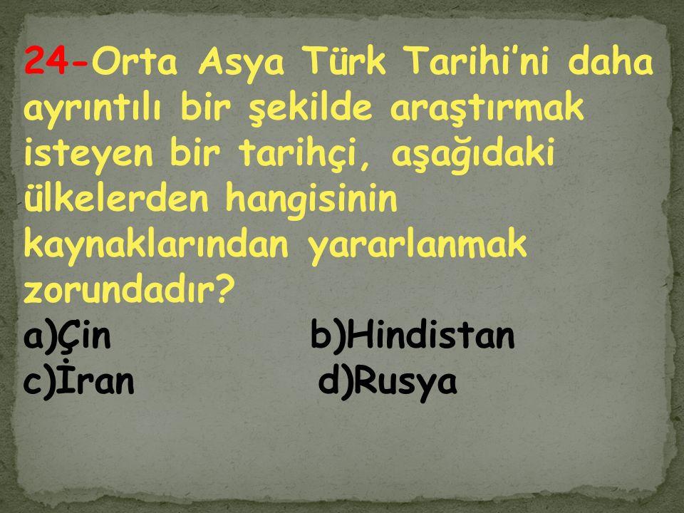 24-Orta Asya Türk Tarihi'ni daha ayrıntılı bir şekilde araştırmak isteyen bir tarihçi, aşağıdaki ülkelerden hangisinin kaynaklarından yararlanmak zorundadır