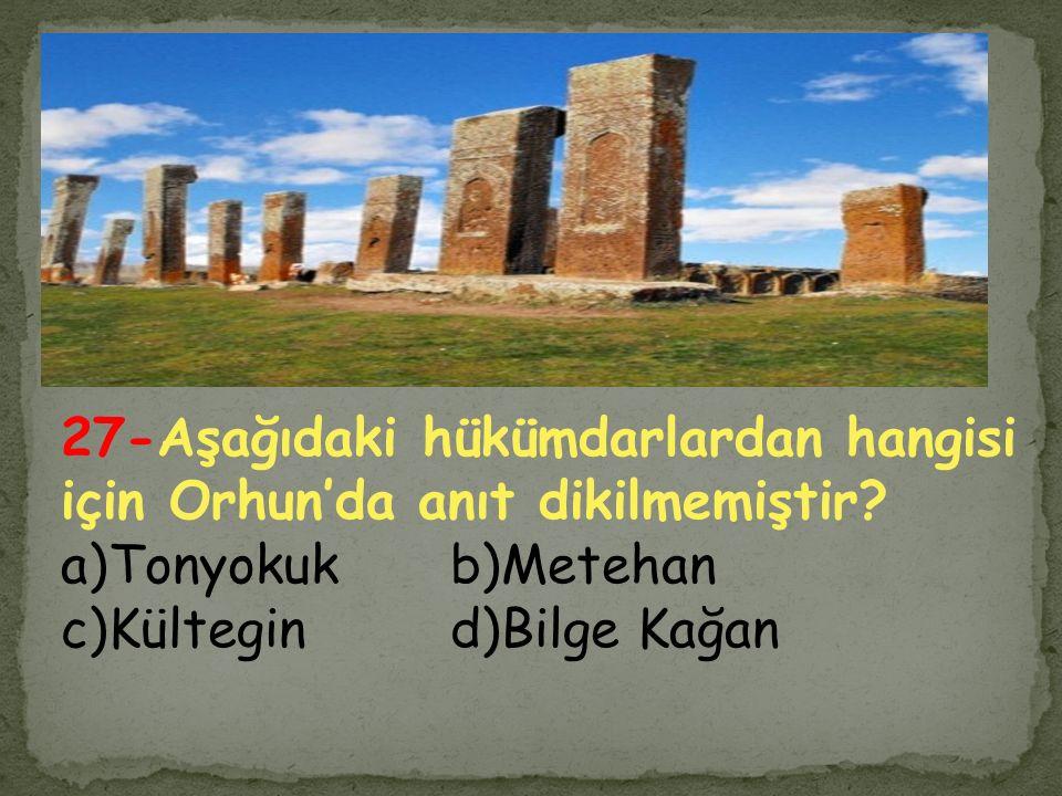 27-Aşağıdaki hükümdarlardan hangisi için Orhun'da anıt dikilmemiştir