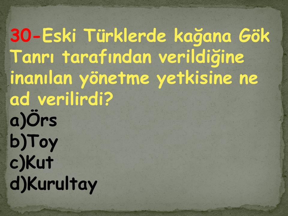 30-Eski Türklerde kağana Gök Tanrı tarafından verildiğine inanılan yönetme yetkisine ne ad verilirdi