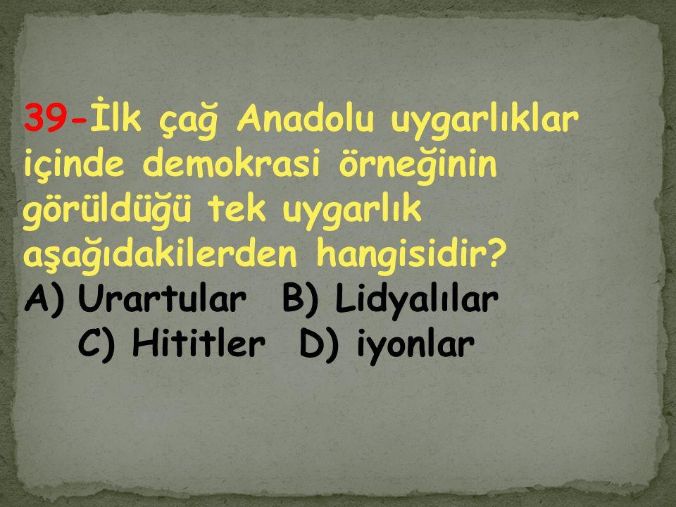 39-İlk çağ Anadolu uygarlıklar içinde demokrasi örneğinin görüldüğü tek uygarlık aşağıdakilerden hangisidir