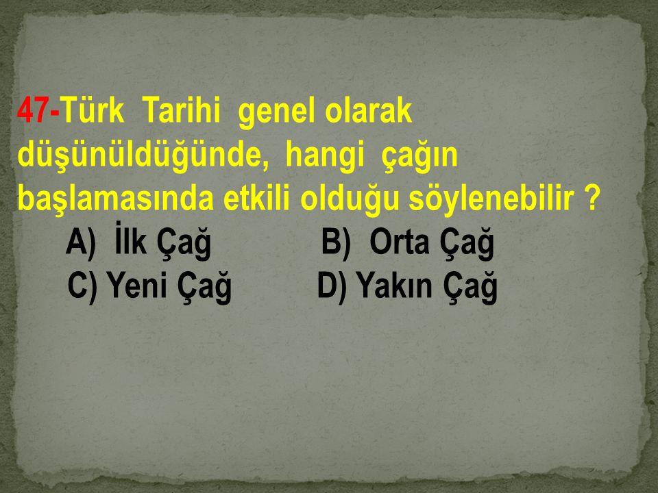 47-Türk Tarihi genel olarak düşünüldüğünde, hangi çağın başlamasında etkili olduğu söylenebilir