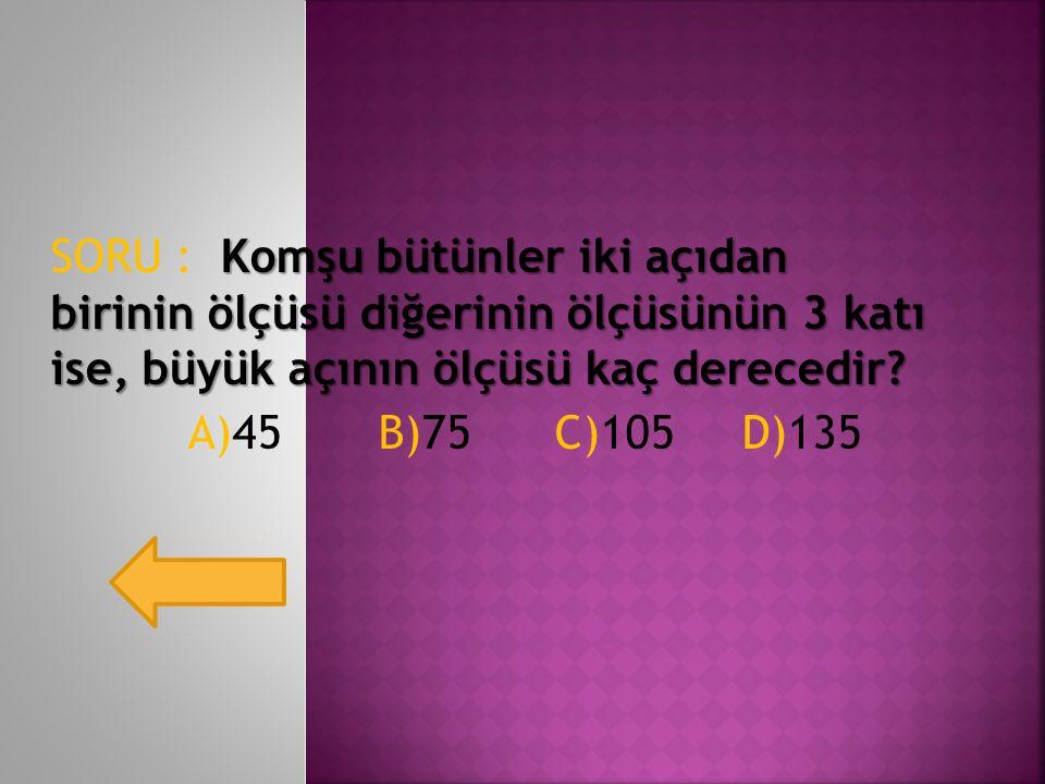 SORU : Komşu bütünler iki açıdan birinin ölçüsü diğerinin ölçüsünün 3 katı ise, büyük açının ölçüsü kaç derecedir