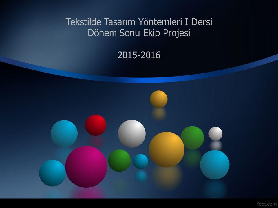 Tekstilde Tasarım Yöntemleri I Dersi Dönem Sonu Ekip Projesi 2015-2016