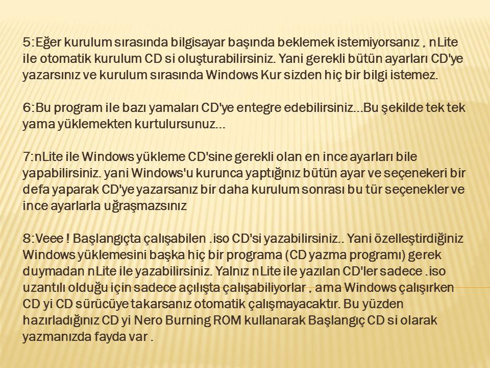 5:Eğer kurulum sırasında bilgisayar başında beklemek istemiyorsanız , nLite ile otomatik kurulum CD si oluşturabilirsiniz.