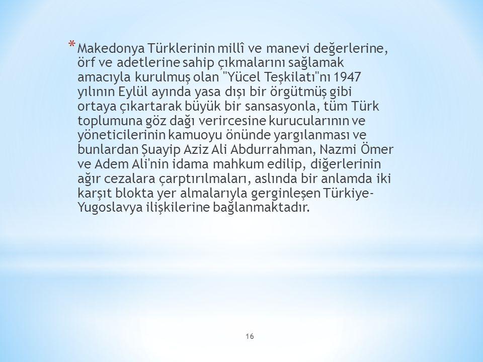 Makedonya Türklerinin millî ve manevi değerlerine, örf ve adetlerine sahip çıkmalarını sağlamak amacıyla kurulmuş olan Yücel Teşkilatı nı 1947 yılının Eylül ayında yasa dışı bir örgütmüş gibi ortaya çıkartarak büyük bir sansasyonla, tüm Türk toplumuna göz dağı verircesine kurucularının ve yöneticilerinin kamuoyu önünde yargılanması ve bunlardan Şuayip Aziz Ali Abdurrahman, Nazmi Ömer ve Adem Ali nin idama mahkum edilip, diğerlerinin ağır cezalara çarptırılmaları, aslında bir anlamda iki karşıt blokta yer almalarıyla gerginleşen Türkiye- Yugoslavya ilişkilerine bağlanmaktadır.