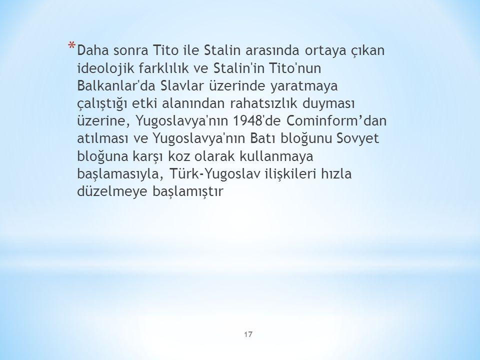Daha sonra Tito ile Stalin arasında ortaya çıkan ideolojik farklılık ve Stalin in Tito nun Balkanlar da Slavlar üzerinde yaratmaya çalıştığı etki alanından rahatsızlık duyması üzerine, Yugoslavya nın 1948 de Cominform'dan atılması ve Yugoslavya nın Batı bloğunu Sovyet bloğuna karşı koz olarak kullanmaya başlamasıyla, Türk-Yugoslav ilişkileri hızla düzelmeye başlamıştır
