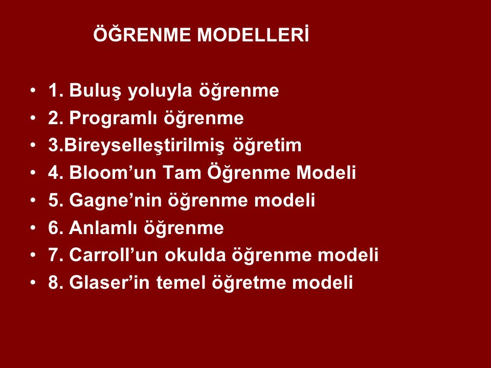 ÖĞRENME MODELLERİ 1. Buluş yoluyla öğrenme. 2. Programlı öğrenme. 3.Bireyselleştirilmiş öğretim. 4. Bloom'un Tam Öğrenme Modeli.