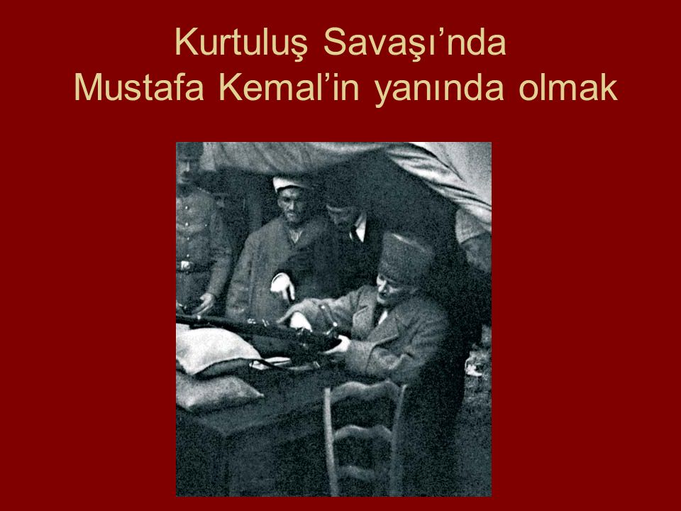 Kurtuluş Savaşı'nda Mustafa Kemal'in yanında olmak