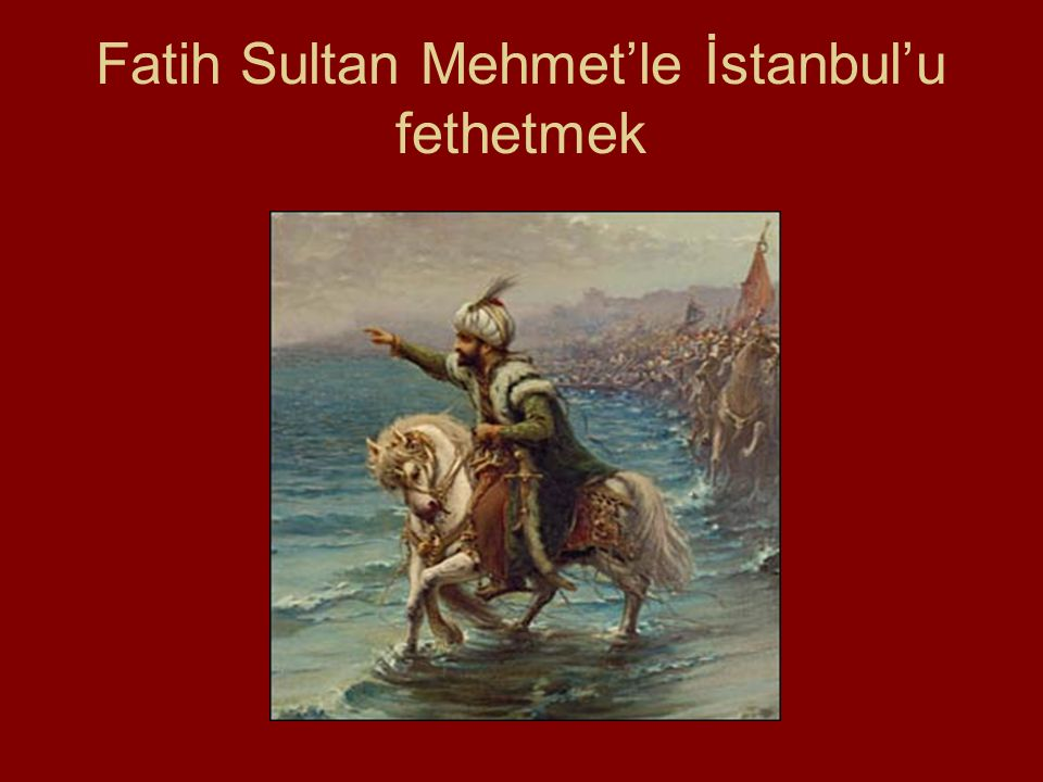 Fatih Sultan Mehmet'le İstanbul'u fethetmek