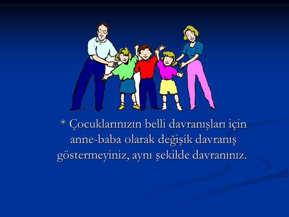 * Çocuklarınızın belli davranışları için anne-baba olarak değişik davranış göstermeyiniz, aynı şekilde davranınız.