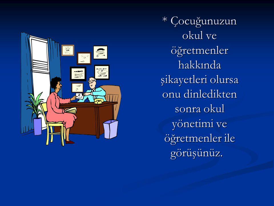 * Çocuğunuzun okul ve öğretmenler hakkında şikayetleri olursa onu dinledikten sonra okul yönetimi ve öğretmenler ile görüşünüz.